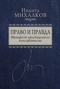 Никита Михалков -Право и Правда. Манифест просвещенного консерватизма