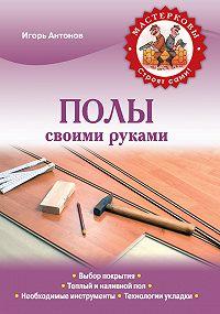 Игорь Антонов -Полы своими руками