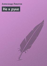 Александр Левитов -Не к руке