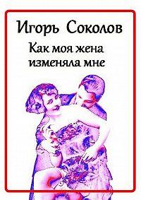 Игорь Соколов - Как моя жена изменяламне