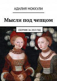 Адилия Моккули -Мысли под чепцом. Сборник за 2013 год