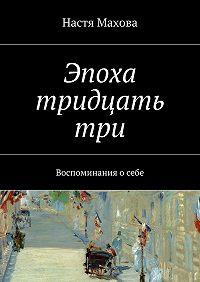 Настя Махова -Эпоха тридцатьтри. Воспоминания осебе