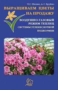Павел Шешко, А. С. Бруйло - Выращиваем цветы на продажу. Воздушно-газовый режим теплиц. Системы углекислотной подкормки