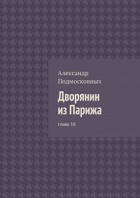 Александр Подмосковных - Дворянин изПарижа. глава16