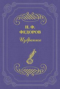 Николай Федоров -О «чрезмерности» и недостаточности истории
