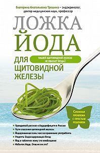 Екатерина Трошина - Ложка йода для щитовидной железы
