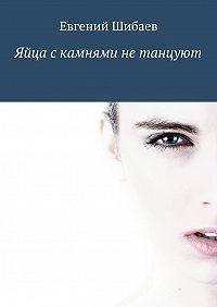 Евгений Шибаев -Яйца с камнями не танцуют