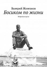 Валерий Железнов -Босиком пожизни. Избранная проза