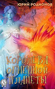 Юрий Родионов -Королева огненной планеты