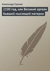 Александр Громов -2100 год, или Великий оргазм бывшей мыслящей материи