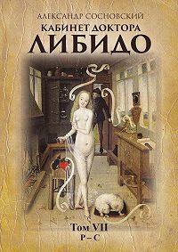 Александр Сосновский - Кабинет доктора Либидо. Том VII (Р – С)