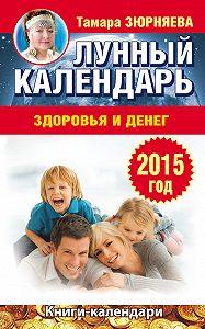 Тамара Зюрняева - Лунный календарь здоровья и денег. 2015 год