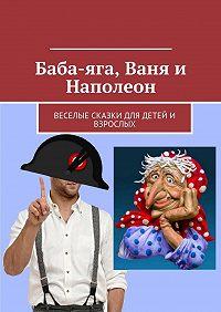 Николай Щекотилов -Баба-яга, Ваня и Наполеон. Веселые сказки для детей и взрослых