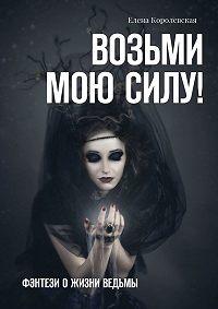 Елена Королевская -Возьми мою силу! Фэнтези о жизни ведьмы