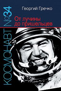 Георгий Гречко - Космонавт № 34. От лучины до пришельцев