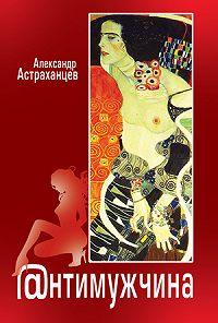 Александр Астраханцев -Антимужчина (сборник)