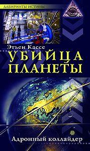Этьен Кассе - Убийца планеты. Адронный коллайдер