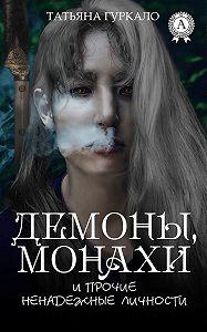 Татьяна Гуркало -Демоны, монахи и прочие ненадежные личности