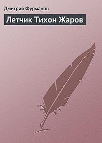 Дмитрий Фурманов - Летчик Тихон Жаров