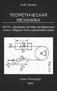 Михаил Бармин -Теоретическая механика. Часть 4. Динамика системы материальных точек и твердого тела с решениями задач