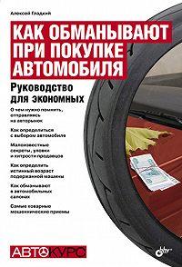 Алексей Гладкий -Как обманывают при покупке автомобиля. Руководство для экономных