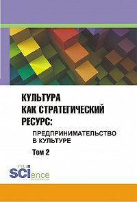 Сборник статей -Культура как стратегический ресурс. Предпринимательство в культуре. Том 2