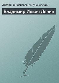 Анатолий Васильевич Луначарский -Владимир Ильич Ленин