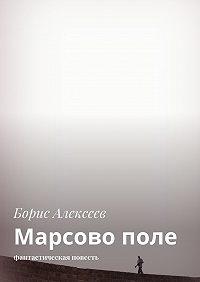 Борис Алексеев -Марсово поле. Фантастическая повесть