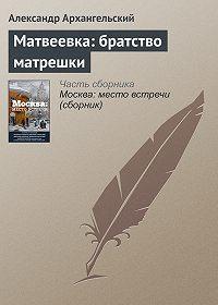 Александр Архангельский -Матвеевка: братство матрешки