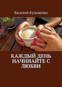 Василий Кузьменко -Каждый день начинайте с любви