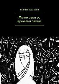 Ксения Зубарева -Мы не свои во времени своем
