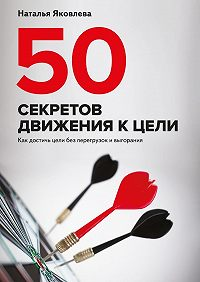 Наталья Яковлева -50 секретов движения к цели. Как достичь цели без перегрузок ивыгорания