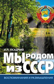 Иван Осадчий -Мы родом из СССР. Книга 1. Время нашей молодости