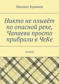 Михаил Буканов -Никто неплывёт поопасной реке, Чапаева просто прибрали вЧеКе. Поэзия