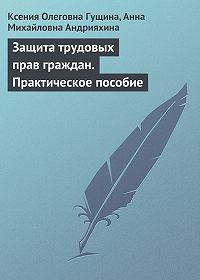 Анна Михайловна Андрияхина -Защита трудовых прав граждан. Практическое пособие