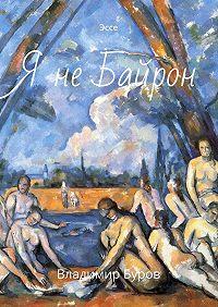 Владимир Буров -Я не Байрон. Эссе