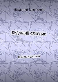Владимир Дивинский -Будущий сборник. Повесть ирассказы