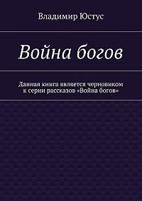 Владимир Юстус -Война богов. Данная книга является черновиком ксерии рассказов «Война богов»