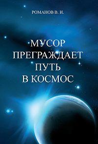Вадим Романов -Мусор преграждает путь в Космос.