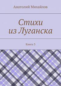 Анатолий Михайлов -Стихи изЛуганска. Книга 3