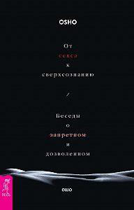 Бхагаван Раджниш (Ошо) -От секса к сверхсознанию. Беседы о запретном и дозволенном