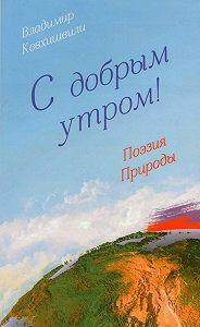 Владимир Кевхишвили, Владимир Кевхишвили - С добрым утром! Поэзия Природы