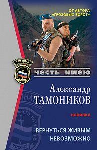 Александр Тамоников -Вернуться живым невозможно