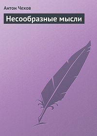 Антон Чехов -Несообразные мысли