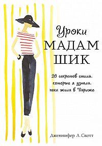 Дженнифер Л. Скотт -Уроки мадам Шик. 20 секретов стиля, которые я узнала, пока жила в Париже