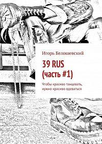 Игорь Белошевский -39RUS (часть#1). Чтобы красиво танцевать, нужно красиво одеваться