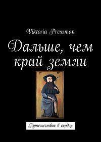 Viktoria Pressman -Дальше, чем край земли. Путешествие в сердце