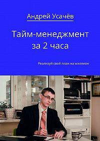 Андрей Усачёв - Тайм-менеджмент за2часа