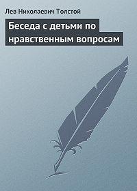 Лев Толстой -Беседа с детьми по нравственным вопросам
