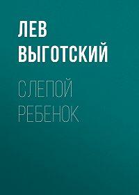 Лев Выготский -Слепой ребенок